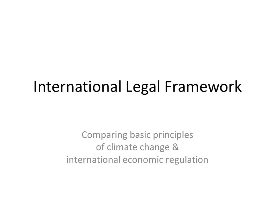 International Legal Framework Comparing basic principles of climate change & international economic regulation