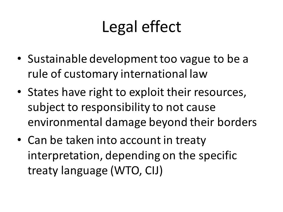 Legal effect Sustainable development too vague to be a rule of customary international law States have right to exploit their resources, subject to re