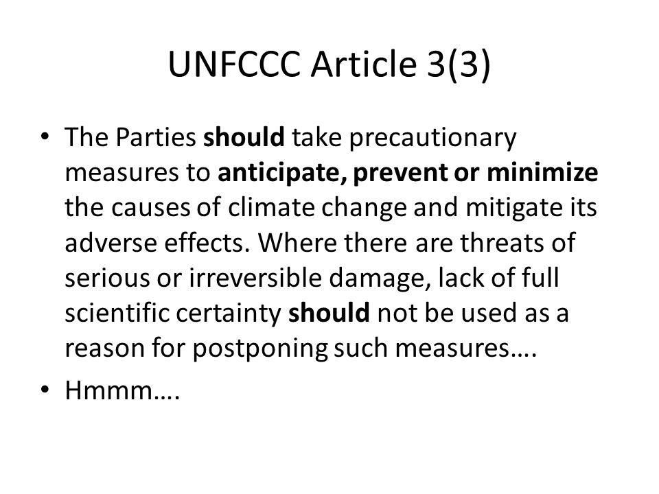 UNFCCC Article 3(3) The Parties should take precautionary measures to anticipate, prevent or minimize the causes of climate change and mitigate its ad
