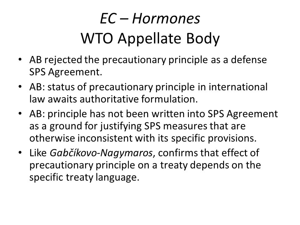 EC – Hormones WTO Appellate Body AB rejected the precautionary principle as a defense SPS Agreement. AB: status of precautionary principle in internat