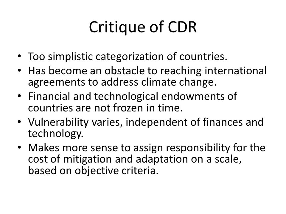 Critique of CDR Too simplistic categorization of countries. Has become an obstacle to reaching international agreements to address climate change. Fin