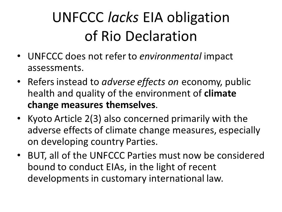 UNFCCC lacks EIA obligation of Rio Declaration UNFCCC does not refer to environmental impact assessments. Refers instead to adverse effects on economy