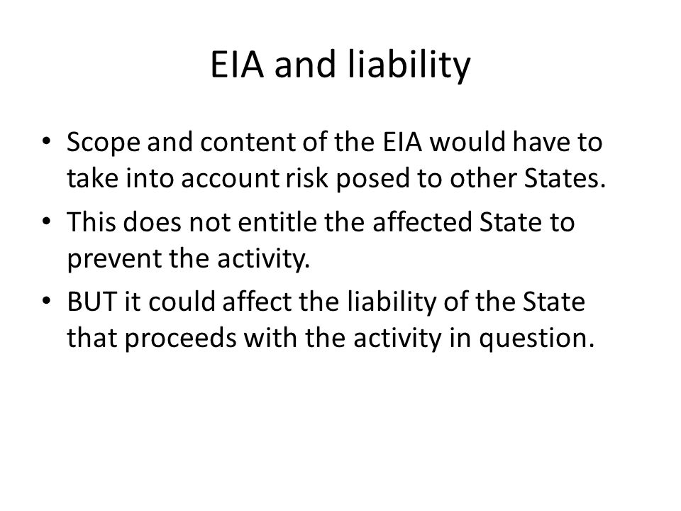 EIA and liability Scope and content of the EIA would have to take into account risk posed to other States. This does not entitle the affected State to