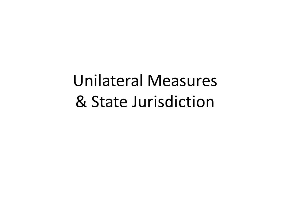 Unilateral Measures & State Jurisdiction