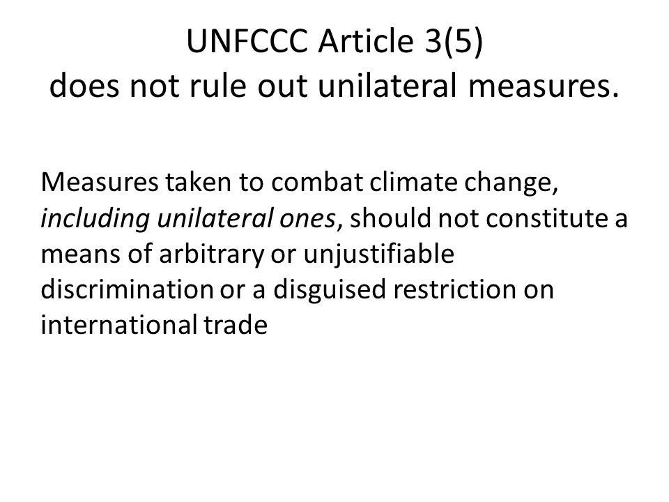 UNFCCC Article 3(5) does not rule out unilateral measures. Measures taken to combat climate change, including unilateral ones, should not constitute a