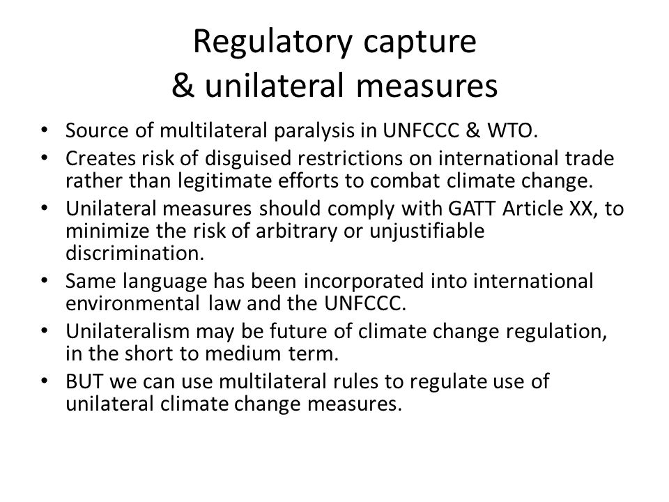 Regulatory capture & unilateral measures Source of multilateral paralysis in UNFCCC & WTO. Creates risk of disguised restrictions on international tra