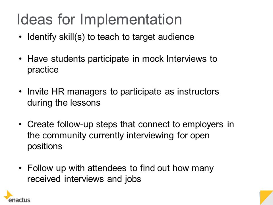 Identify skill(s) to teach to target audience Have students participate in mock Interviews to practice Invite HR managers to participate as instructors during the lessons Create follow-up steps that connect to employers in the community currently interviewing for open positions Follow up with attendees to find out how many received interviews and jobs Ideas for Implementation