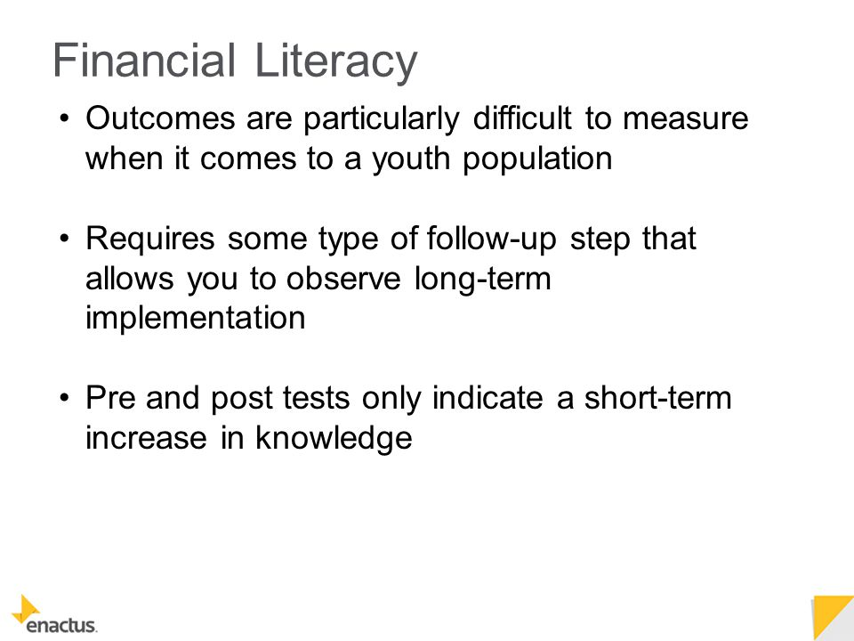 Outcomes are particularly difficult to measure when it comes to a youth population Requires some type of follow-up step that allows you to observe long-term implementation Pre and post tests only indicate a short-term increase in knowledge Financial Literacy
