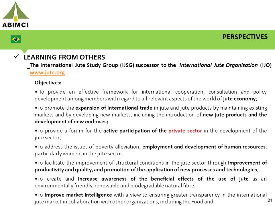 21 PERSPECTIVES LEARNING FROM OTHERS - The International Jute Study Group (IJSG) successor to the International Jute Organisation (IJO) www.jute.org www.jute.org Objectives: To provide an effective framework for international cooperation, consultation and policy development among members with regard to all relevant aspects of the world of jute economy; To promote the expansion of international trade in jute and jute products by maintaining existing markets and by developing new markets, including the introduction of new jute products and the development of new end-uses; To provide a forum for the active participation of the private sector in the development of the jute sector; To address the issues of poverty alleviation, employment and development of human resources, particularly women, in the jute sector; To facilitate the improvement of structural conditions in the jute sector through improvement of productivity and quality, and promotion of the application of new processes and technologies; To create and increase awareness of the beneficial effects of the use of jute as an environmentally friendly, renewable and biodegradable natural fibre; To improve market intelligence with a view to ensuring greater transparency in the international jute market in collaboration with other organizations, including the Food and