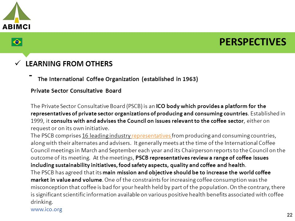 22 PERSPECTIVES LEARNING FROM OTHERS - The International Coffee Organization (established in 1963) Private Sector Consultative Board The Private Secto