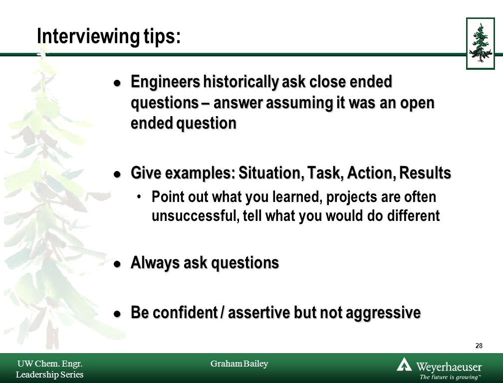 Graham Bailey Interviewing tips: l Engineers historically ask close ended questions – answer assuming it was an open ended question l Give examples: Situation, Task, Action, Results Point out what you learned, projects are often unsuccessful, tell what you would do different l Always ask questions l Be confident / assertive but not aggressive UW Chem.