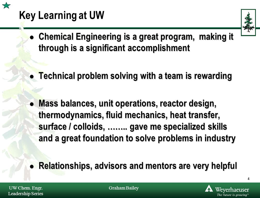 Graham Bailey Key Learning at UW l Chemical Engineering is a great program, making it through is a significant accomplishment l Technical problem solving with a team is rewarding l Mass balances, unit operations, reactor design, thermodynamics, fluid mechanics, heat transfer, surface / colloids, ……..