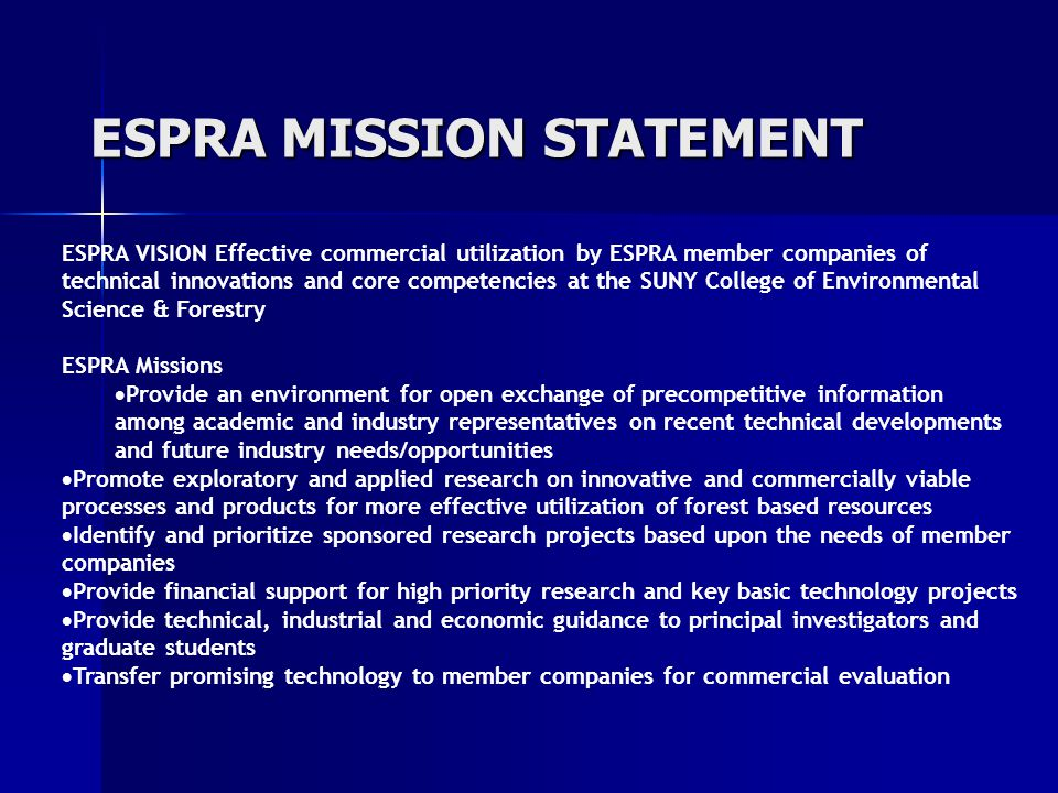 ESPRA MISSION STATEMENT ESPRA VISION Effective commercial utilization by ESPRA member companies of technical innovations and core competencies at the SUNY College of Environmental Science & Forestry ESPRA Missions  Provide an environment for open exchange of precompetitive information among academic and industry representatives on recent technical developments and future industry needs/opportunities  Promote exploratory and applied research on innovative and commercially viable processes and products for more effective utilization of forest based resources  Identify and prioritize sponsored research projects based upon the needs of member companies  Provide financial support for high priority research and key basic technology projects  Provide technical, industrial and economic guidance to principal investigators and graduate students  Transfer promising technology to member companies for commercial evaluation