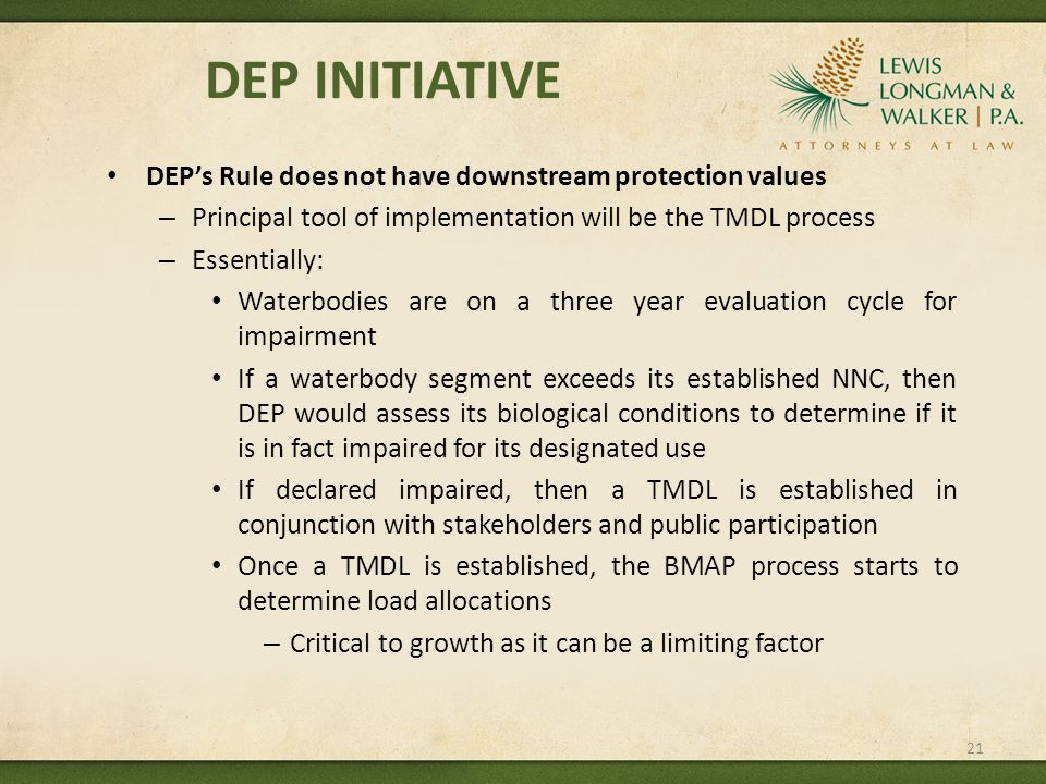 DEP INITIATIVE DEP's Rule does not have downstream protection values – Principal tool of implementation will be the TMDL process – Essentially: Waterbodies are on a three year evaluation cycle for impairment If a waterbody segment exceeds its established NNC, then DEP would assess its biological conditions to determine if it is in fact impaired for its designated use If declared impaired, then a TMDL is established in conjunction with stakeholders and public participation Once a TMDL is established, the BMAP process starts to determine load allocations – Critical to growth as it can be a limiting factor 21