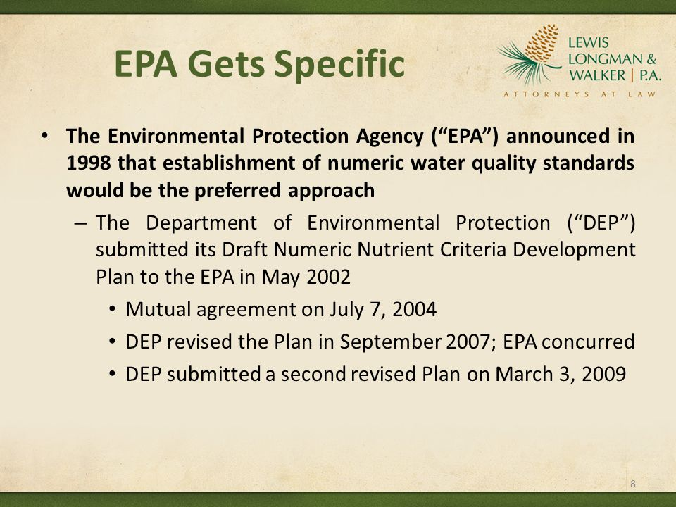 EPA Gets Specific The Environmental Protection Agency ( EPA ) announced in 1998 that establishment of numeric water quality standards would be the preferred approach – The Department of Environmental Protection ( DEP ) submitted its Draft Numeric Nutrient Criteria Development Plan to the EPA in May 2002 Mutual agreement on July 7, 2004 DEP revised the Plan in September 2007; EPA concurred DEP submitted a second revised Plan on March 3, 2009 8