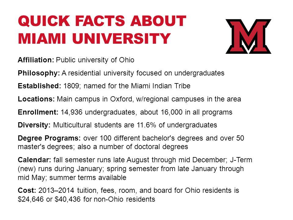 QUICK FACTS ABOUT MIAMI UNIVERSITY Affiliation: Public university of Ohio Philosophy: A residential university focused on undergraduates Established:
