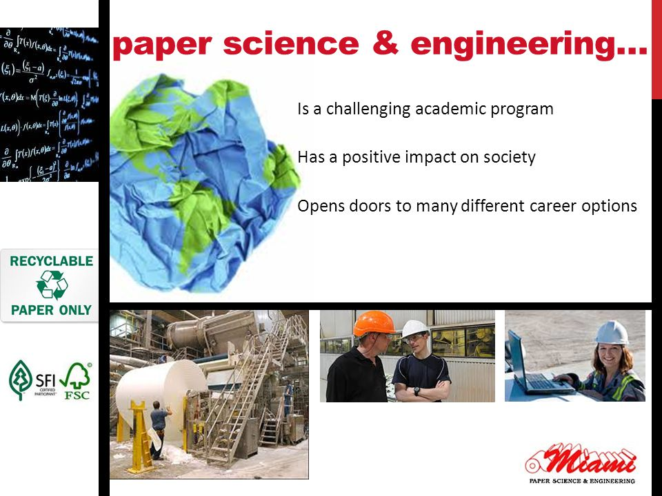 paper science & engineering… Is a challenging academic program Has a positive impact on society Opens doors to many different career options
