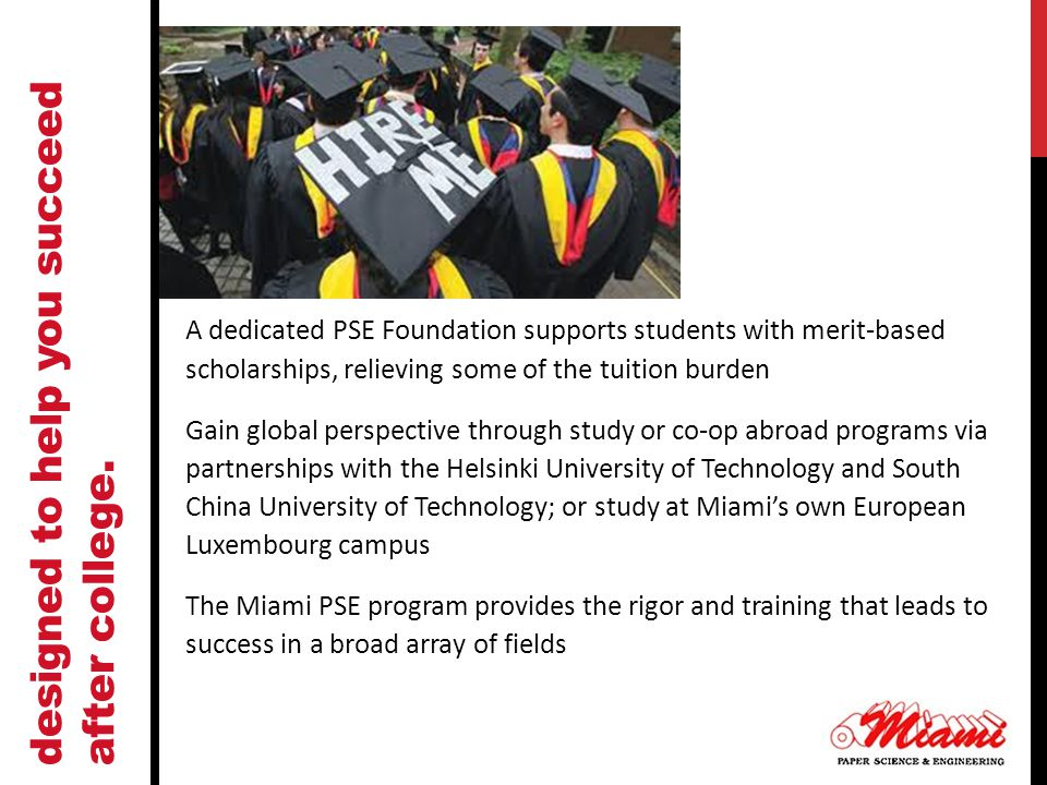 A dedicated PSE Foundation supports students with merit-based scholarships, relieving some of the tuition burden Gain global perspective through study or co-op abroad programs via partnerships with the Helsinki University of Technology and South China University of Technology; or study at Miami's own European Luxembourg campus The Miami PSE program provides the rigor and training that leads to success in a broad array of fields designed to help you succeed after college.