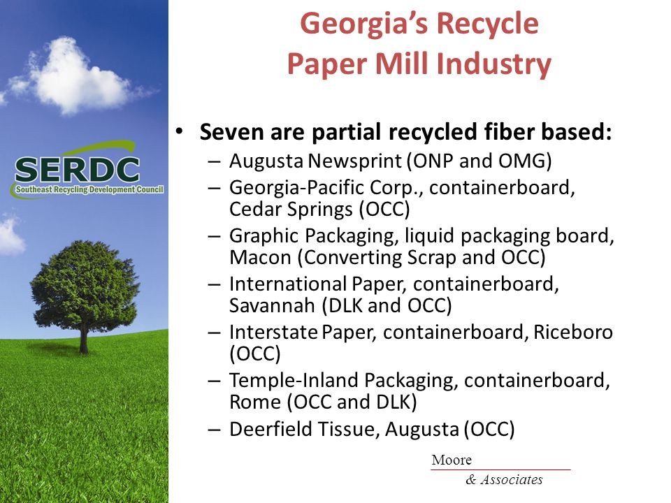 Georgia's Recycle Paper Mill Industry Seven are partial recycled fiber based: – Augusta Newsprint (ONP and OMG) – Georgia-Pacific Corp., containerboar