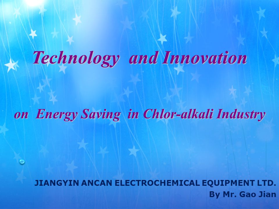 Technology and Innovation on Energy Saving in Chlor-alkali Industry JIANGYIN ANCAN ELECTROCHEMICAL EQUIPMENT LTD.