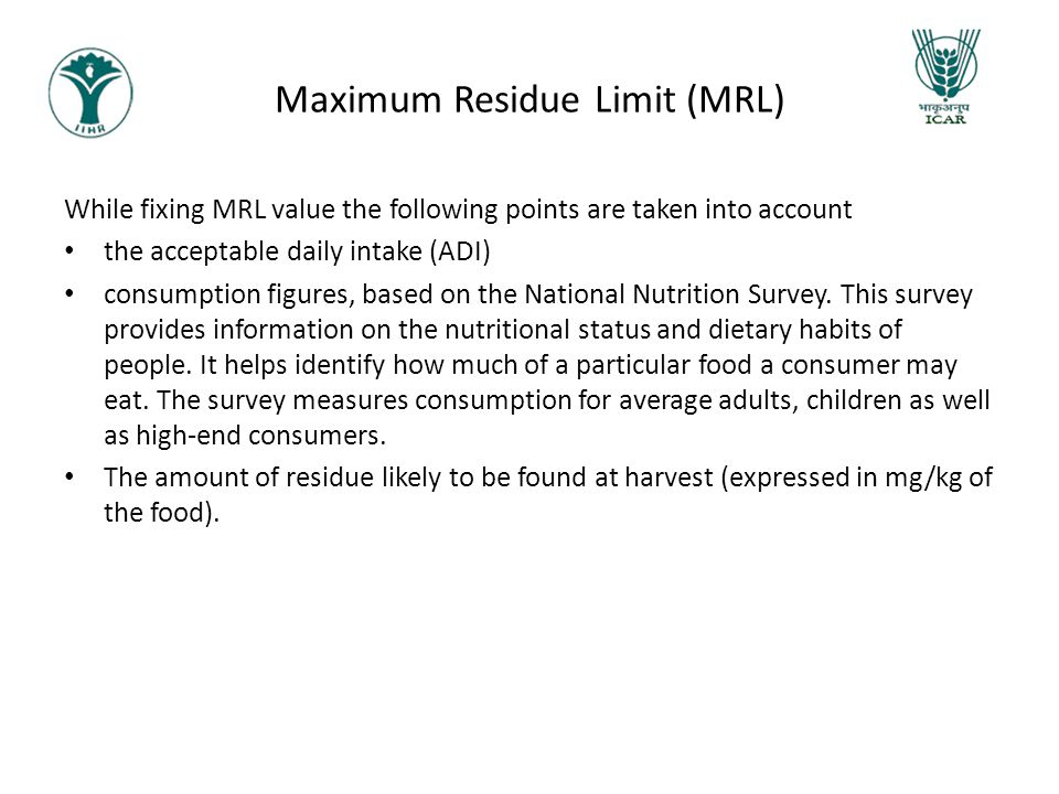Maximum Residue Limit (MRL) While fixing MRL value the following points are taken into account the acceptable daily intake (ADI) consumption figures,