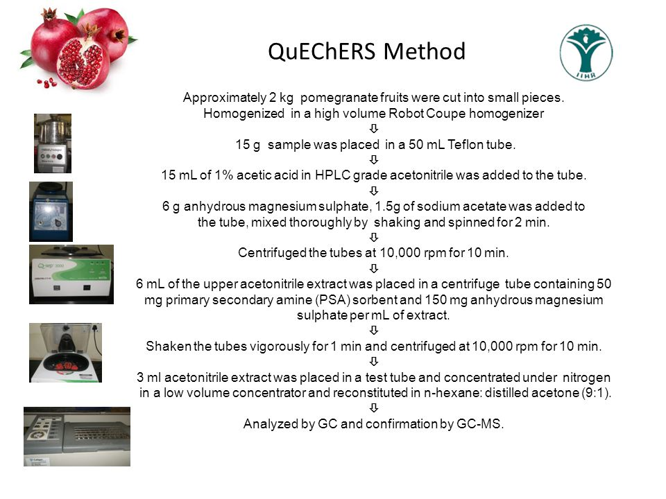 QuEChERS Method Approximately 2 kg pomegranate fruits were cut into small pieces. Homogenized in a high volume Robot Coupe homogenizer  15 g sample w
