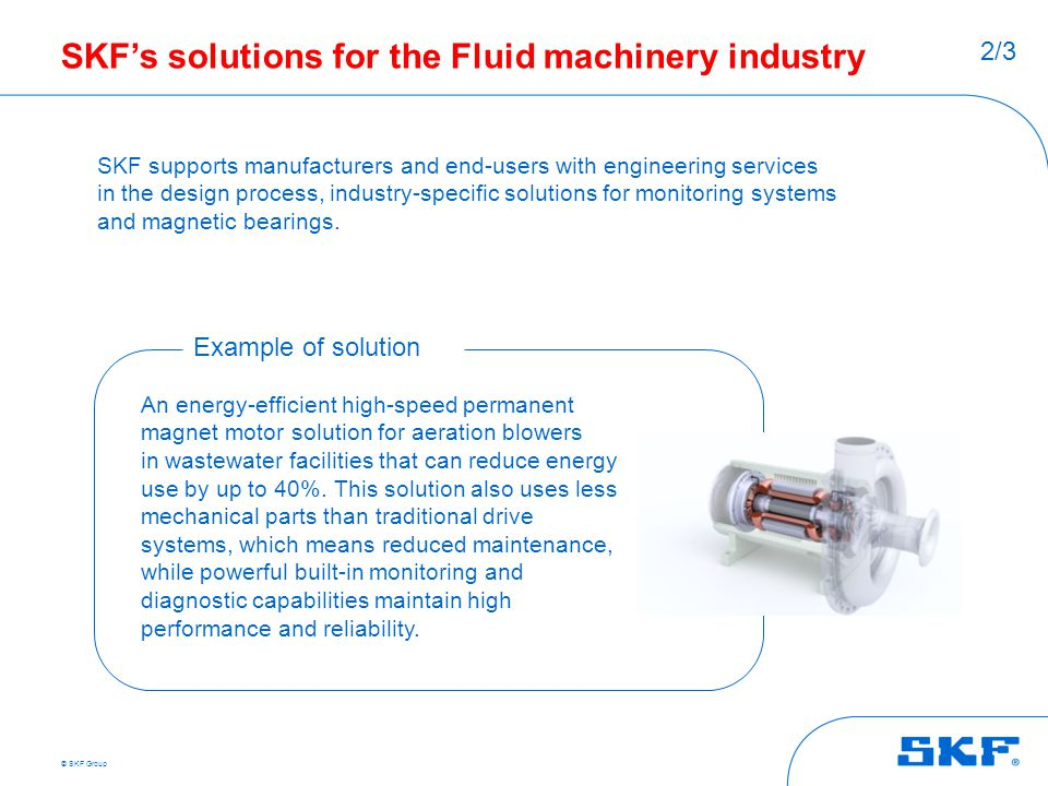 © SKF Group SKF's solutions for the Fluid machinery industry SKF supports manufacturers and end-users with engineering services in the design process,