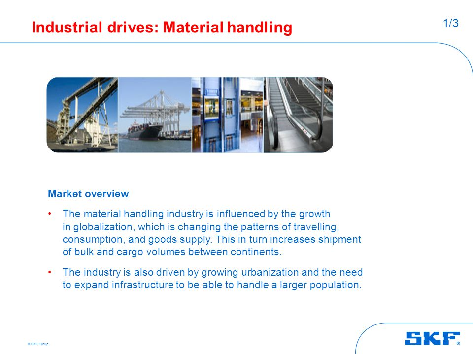 © SKF Group Industrial drives: Material handling Market overview The material handling industry is influenced by the growth in globalization, which is
