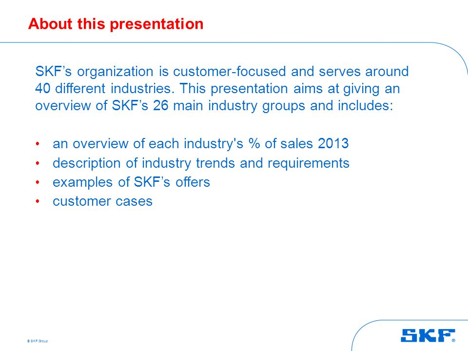 © SKF Group About this presentation SKF's organization is customer-focused and serves around 40 different industries. This presentation aims at giving