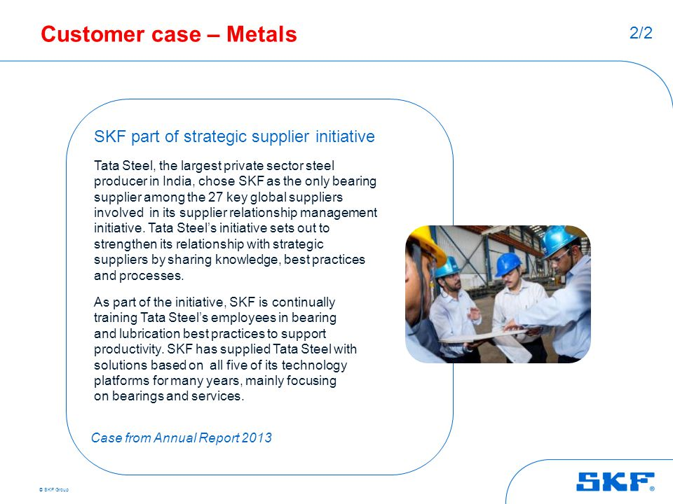© SKF Group Customer case – Metals SKF part of strategic supplier initiative Tata Steel, the largest private sector steel producer in India, chose SKF
