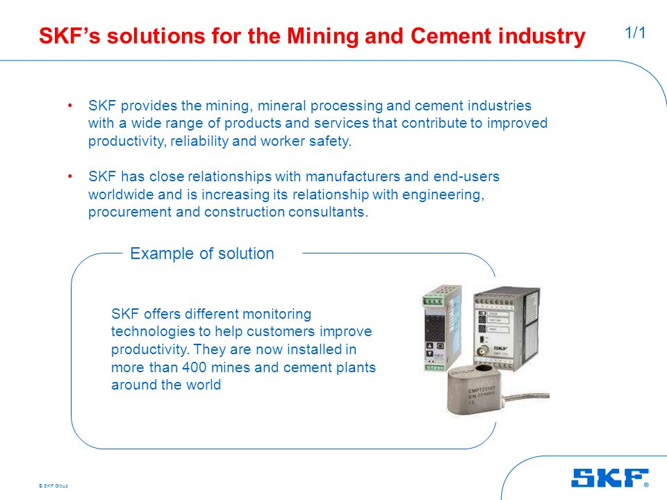 © SKF Group SKF's solutions for the Mining and Cement industry SKF provides the mining, mineral processing and cement industries with a wide range of