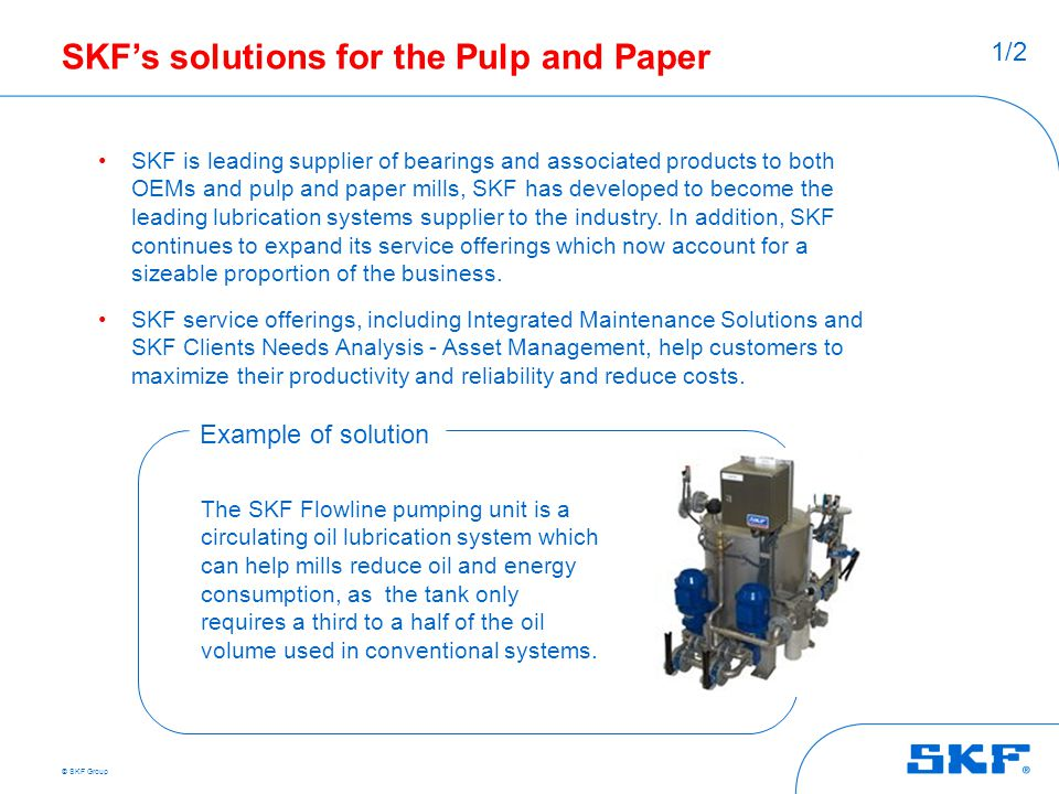 © SKF Group SKF's solutions for the Pulp and Paper SKF is leading supplier of bearings and associated products to both OEMs and pulp and paper mills,