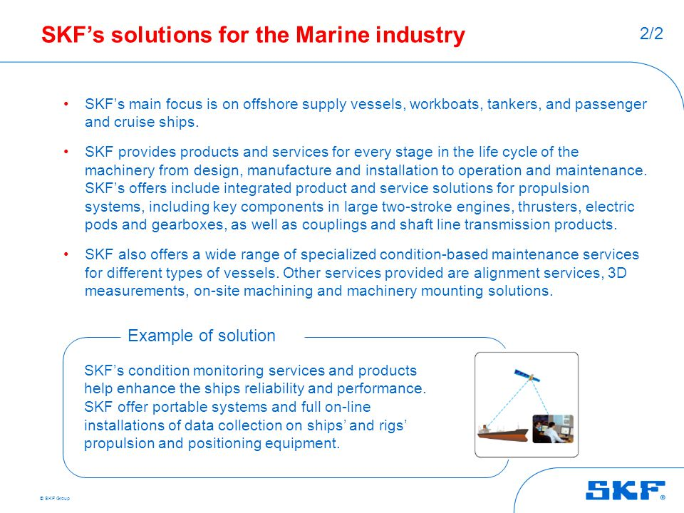 © SKF Group SKF's solutions for the Marine industry SKF's main focus is on offshore supply vessels, workboats, tankers, and passenger and cruise ships