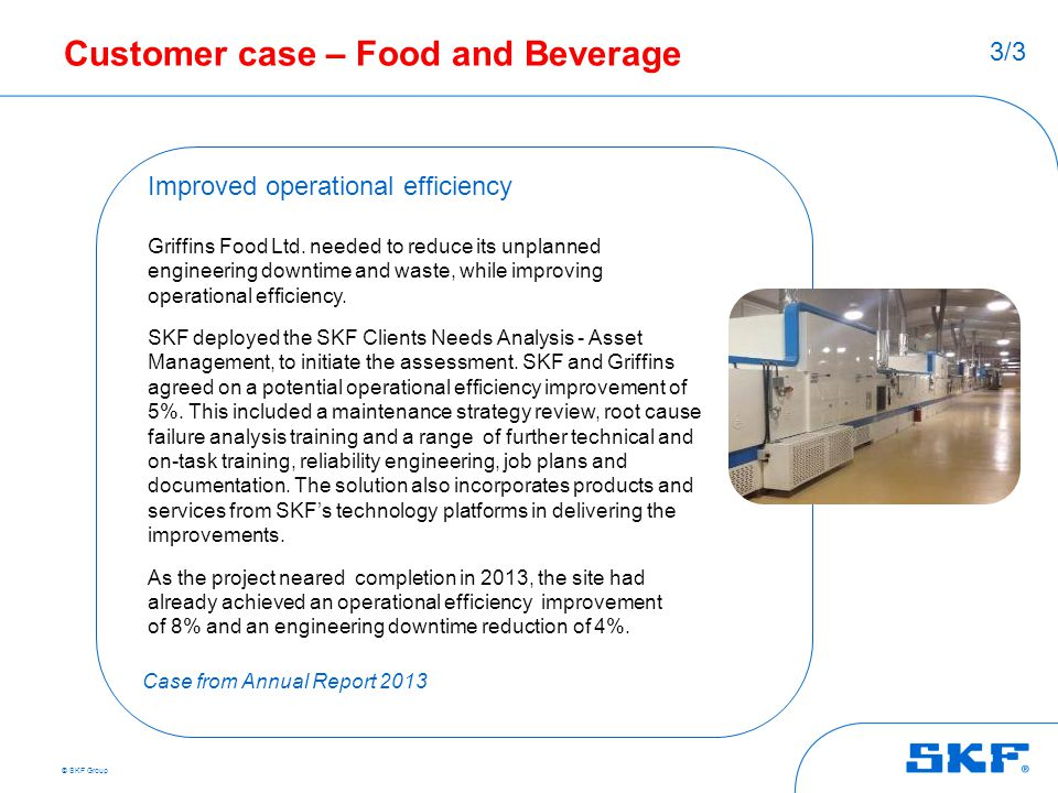 © SKF Group Customer case – Food and Beverage Improved operational efficiency Griffins Food Ltd. needed to reduce its unplanned engineering downtime a