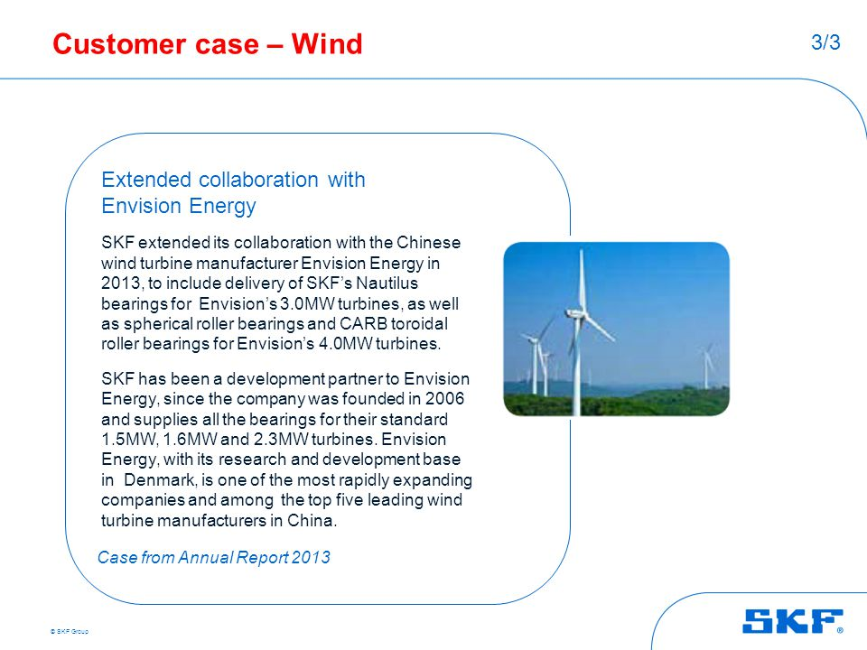 © SKF Group Customer case – Wind Extended collaboration with Envision Energy SKF extended its collaboration with the Chinese wind turbine manufacturer