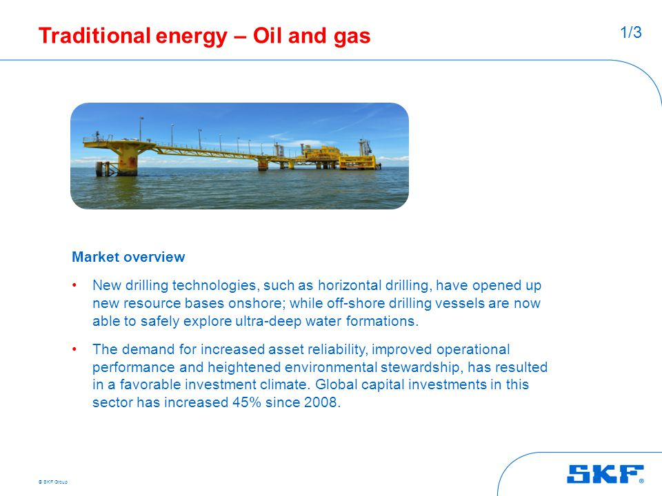 © SKF Group Traditional energy – Oil and gas Market overview New drilling technologies, such as horizontal drilling, have opened up new resource bases