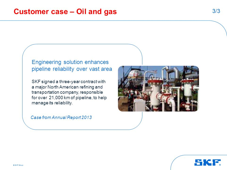 © SKF Group Customer case – Oil and gas Engineering solution enhances pipeline reliability over vast area SKF signed a three-year contract with a majo