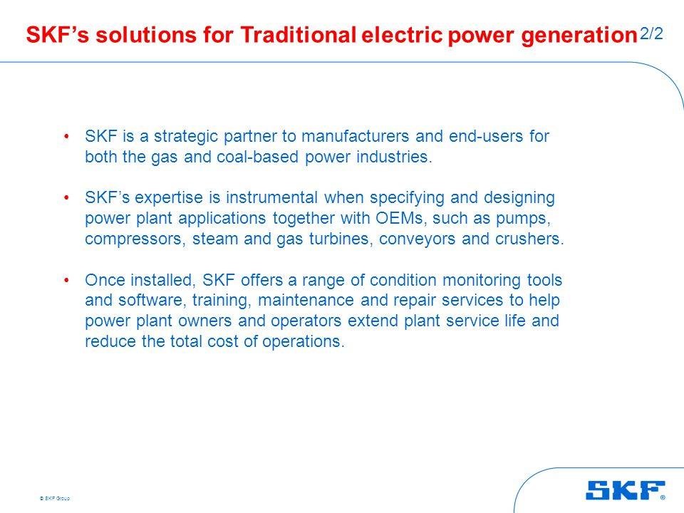 © SKF Group SKF's solutions for Traditional electric power generation SKF is a strategic partner to manufacturers and end-users for both the gas and c