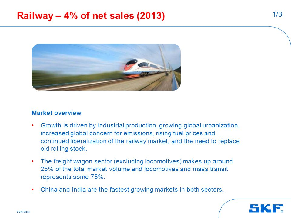 © SKF Group Railway – 4% of net sales (2013) Market overview Growth is driven by industrial production, growing global urbanization, increased global