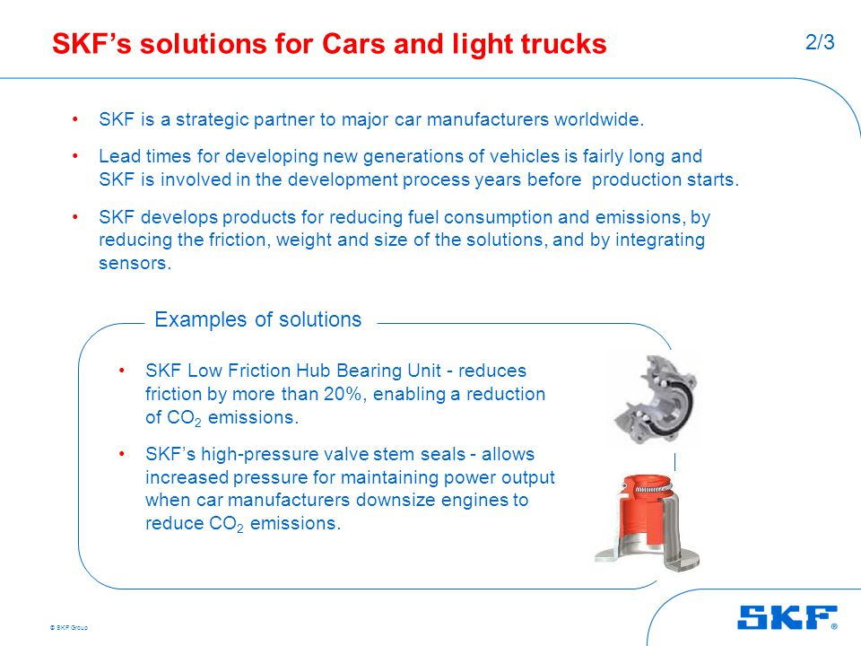 © SKF Group SKF's solutions for Cars and light trucks SKF is a strategic partner to major car manufacturers worldwide. Lead times for developing new g