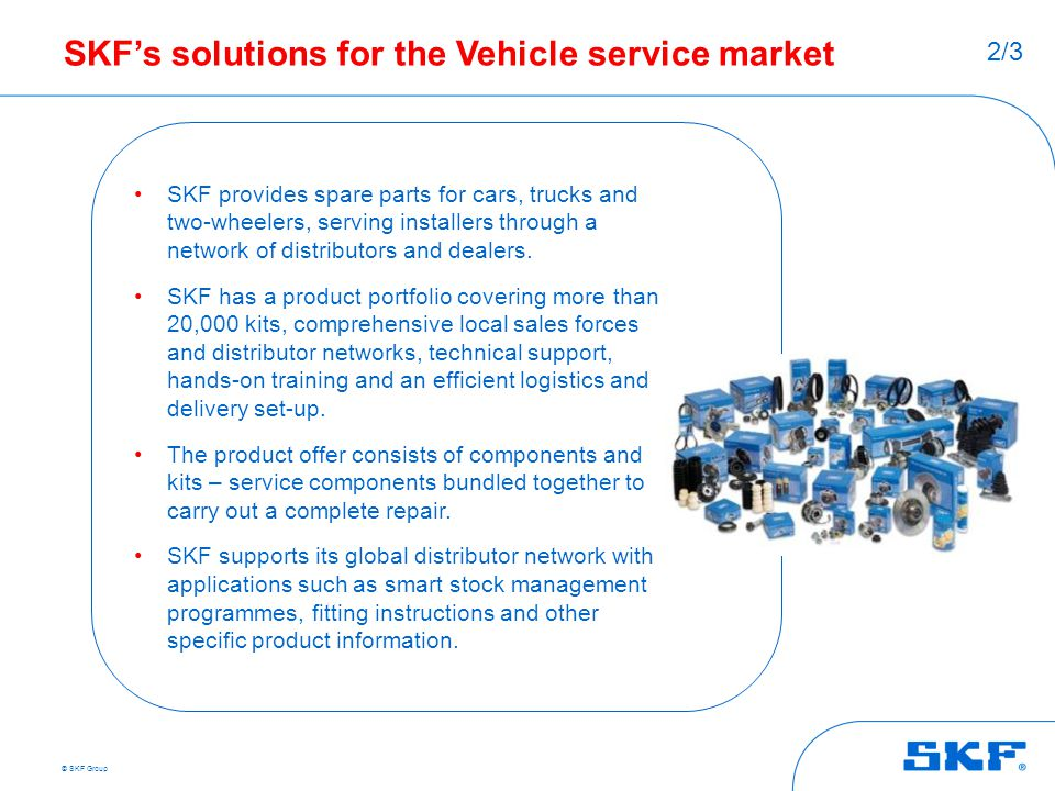 © SKF Group SKF's solutions for the Vehicle service market SKF provides spare parts for cars, trucks and two-wheelers, serving installers through a ne