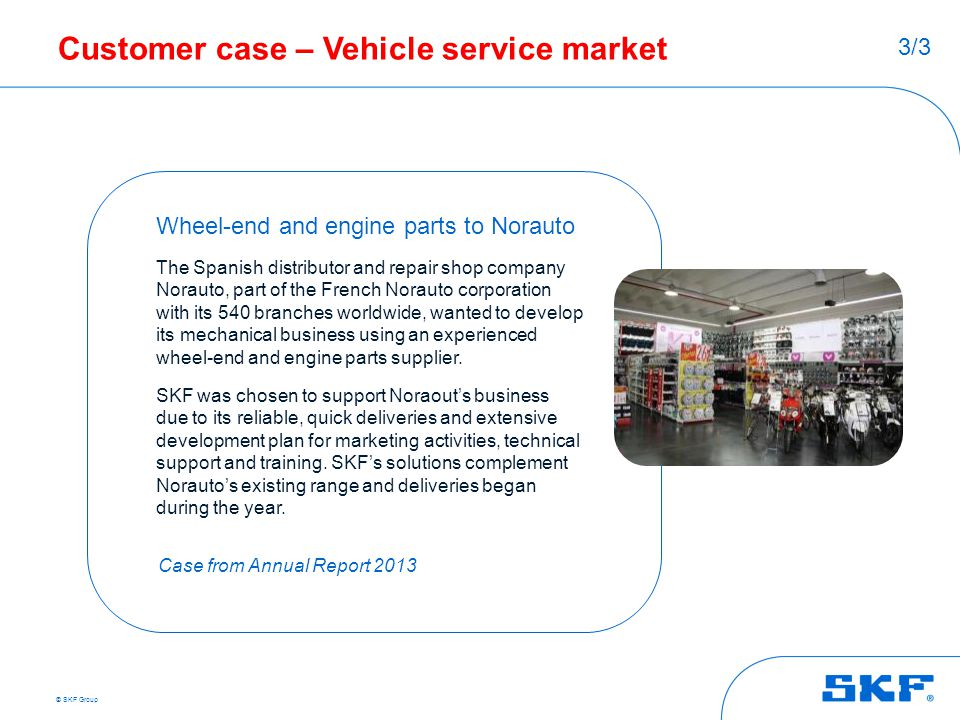 © SKF Group Customer case – Vehicle service market Wheel-end and engine parts to Norauto The Spanish distributor and repair shop company Norauto, part