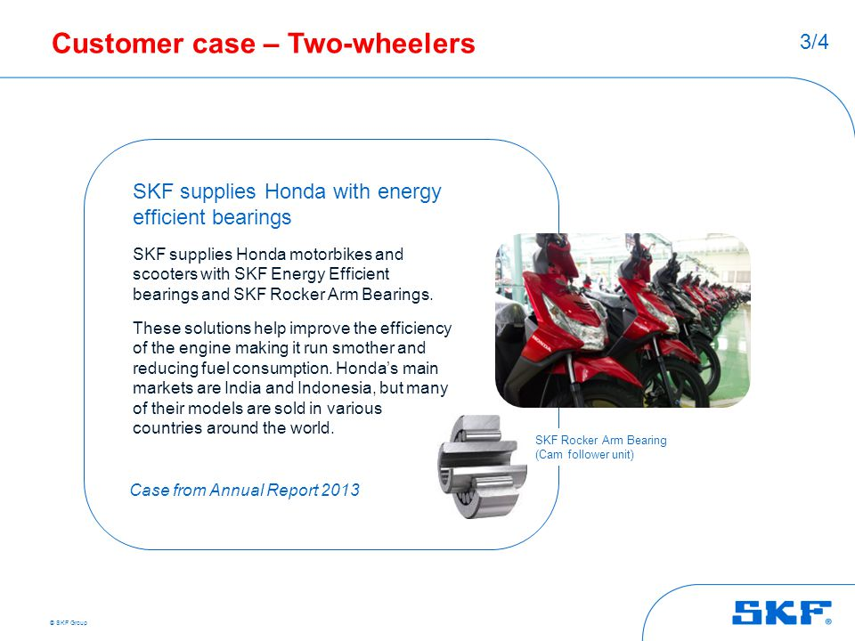 © SKF Group Customer case – Two-wheelers SKF supplies Honda with energy efficient bearings SKF supplies Honda motorbikes and scooters with SKF Energy
