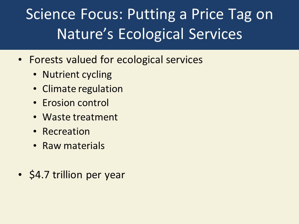 Science Focus: Putting a Price Tag on Nature's Ecological Services Forests valued for ecological services Nutrient cycling Climate regulation Erosion