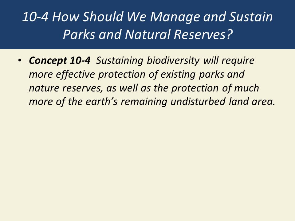 10-4 How Should We Manage and Sustain Parks and Natural Reserves? Concept 10-4 Sustaining biodiversity will require more effective protection of exist