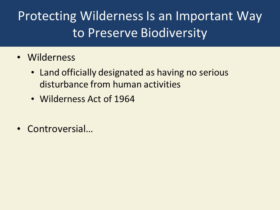Protecting Wilderness Is an Important Way to Preserve Biodiversity Wilderness Land officially designated as having no serious disturbance from human a