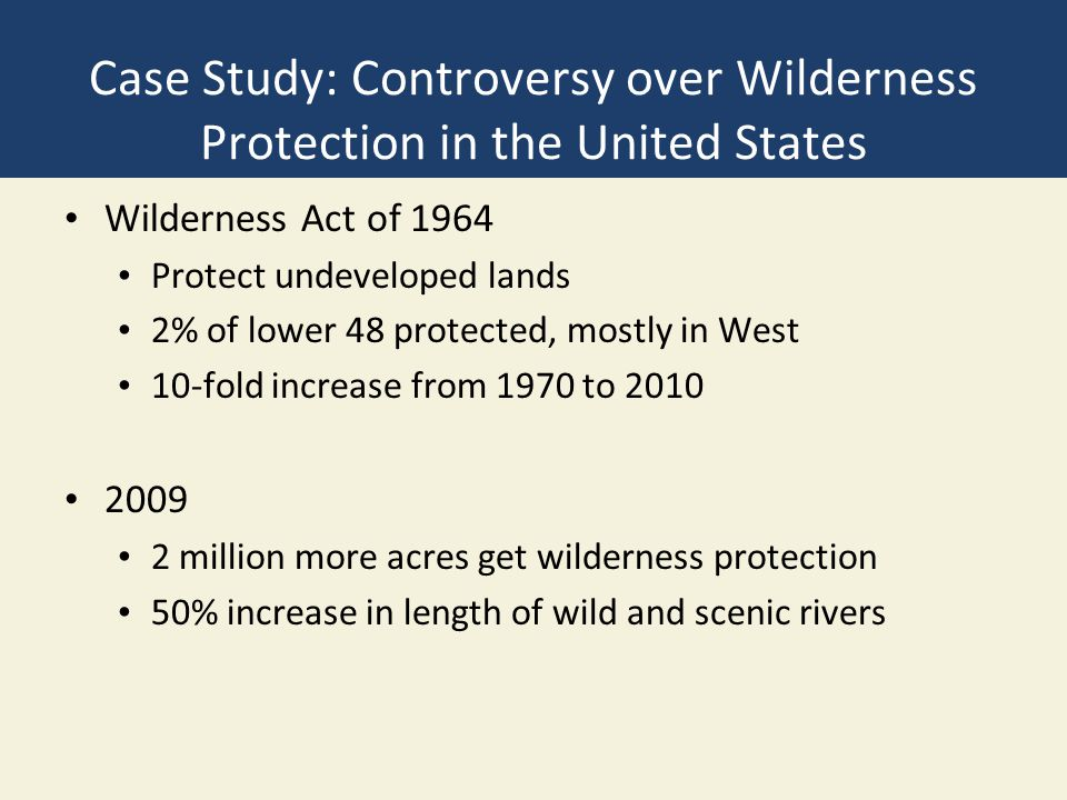 Case Study: Controversy over Wilderness Protection in the United States Wilderness Act of 1964 Protect undeveloped lands 2% of lower 48 protected, mos