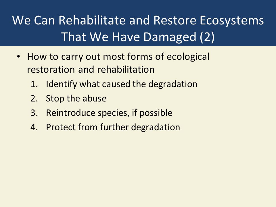 We Can Rehabilitate and Restore Ecosystems That We Have Damaged (2) How to carry out most forms of ecological restoration and rehabilitation 1.Identif