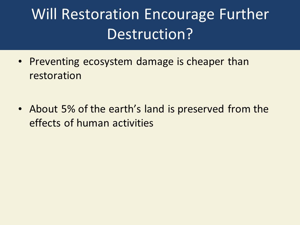 Will Restoration Encourage Further Destruction? Preventing ecosystem damage is cheaper than restoration About 5% of the earth's land is preserved from