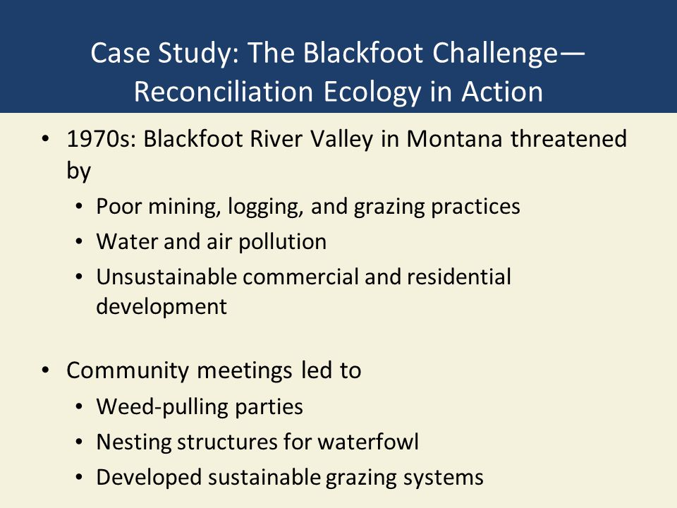 Case Study: The Blackfoot Challenge— Reconciliation Ecology in Action 1970s: Blackfoot River Valley in Montana threatened by Poor mining, logging, and